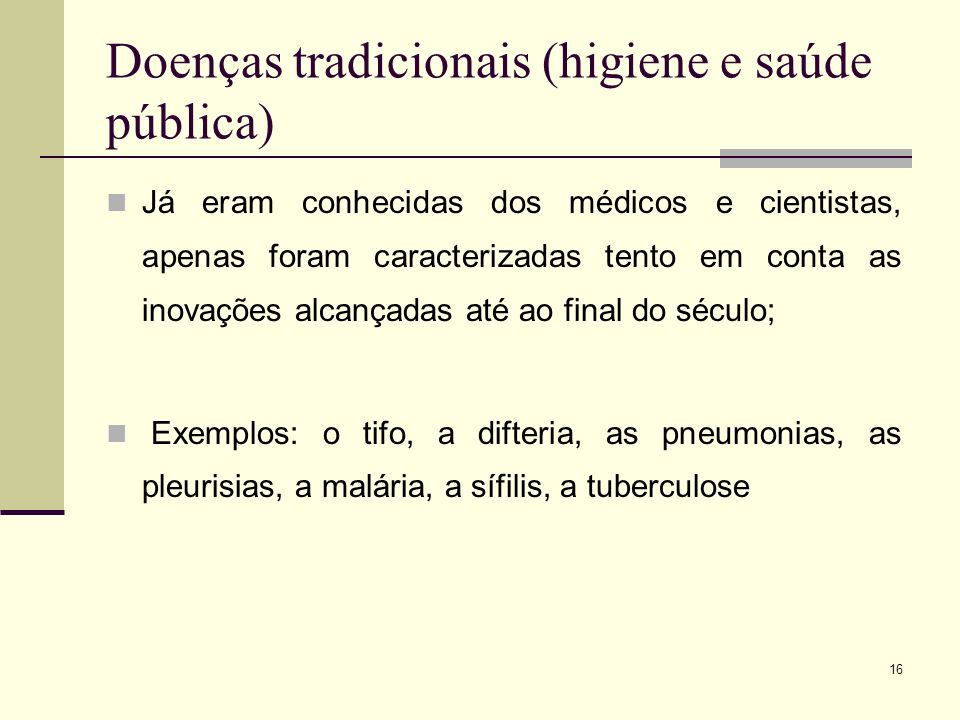 16 Doenças tradicionais (higiene e saúde pública) Já eram conhecidas dos médicos e cientistas, apenas foram caracterizadas tento em conta as inovações