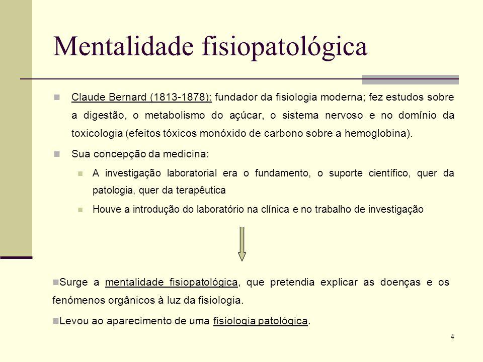 4 Mentalidade fisiopatológica Claude Bernard (1813-1878): fundador da fisiologia moderna; fez estudos sobre a digestão, o metabolismo do açúcar, o sis