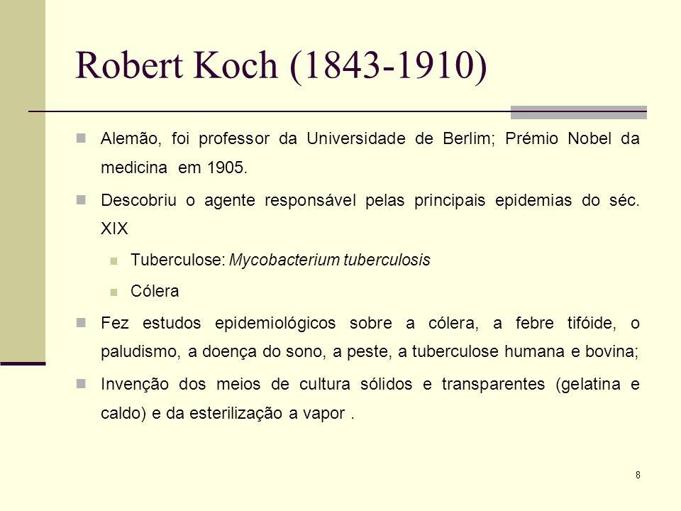 8 Robert Koch (1843-1910) Alemão, foi professor da Universidade de Berlim; Prémio Nobel da medicina em 1905. Descobriu o agente responsável pelas prin