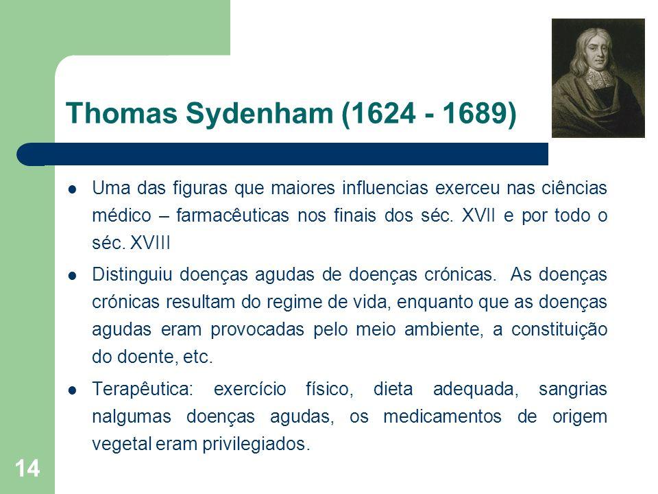 14 Thomas Sydenham (1624 - 1689) Uma das figuras que maiores influencias exerceu nas ciências médico – farmacêuticas nos finais dos séc. XVII e por to