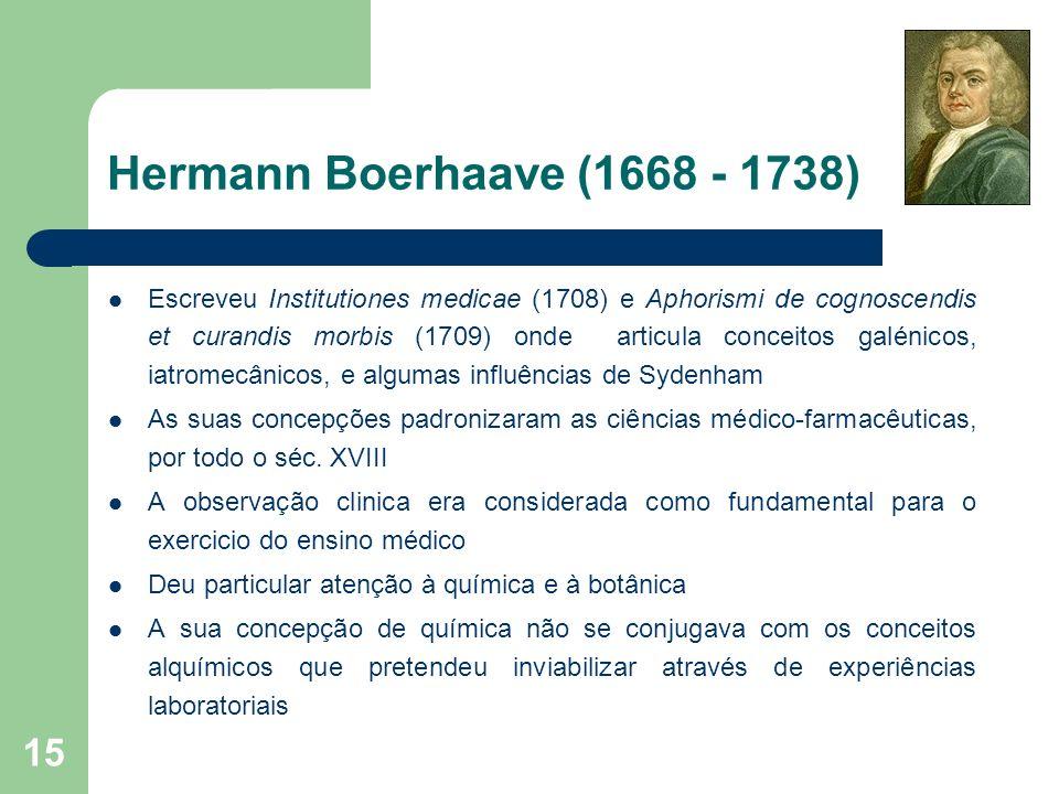 15 Hermann Boerhaave (1668 - 1738) Escreveu Institutiones medicae (1708) e Aphorismi de cognoscendis et curandis morbis (1709) onde articula conceitos