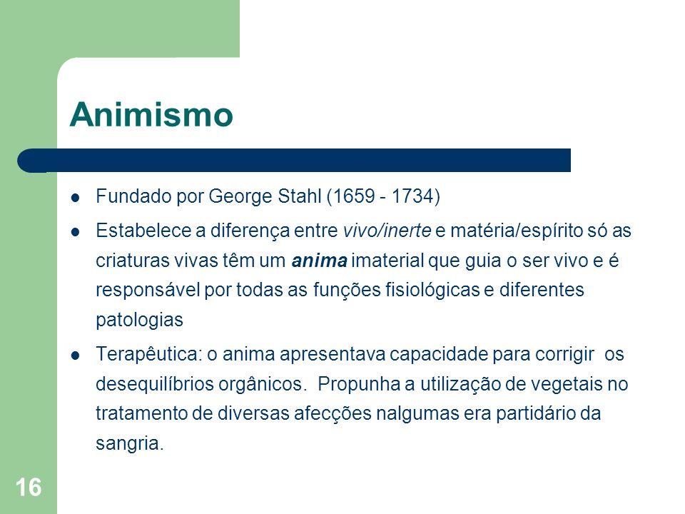 16 Animismo Fundado por George Stahl (1659 - 1734) Estabelece a diferença entre vivo/inerte e matéria/espírito só as criaturas vivas têm um anima imat