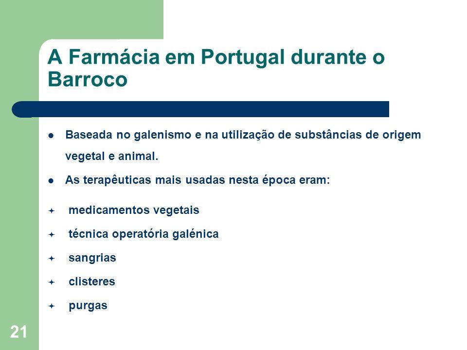 21 A Farmácia em Portugal durante o Barroco Baseada no galenismo e na utilização de substâncias de origem vegetal e animal. As terapêuticas mais usada