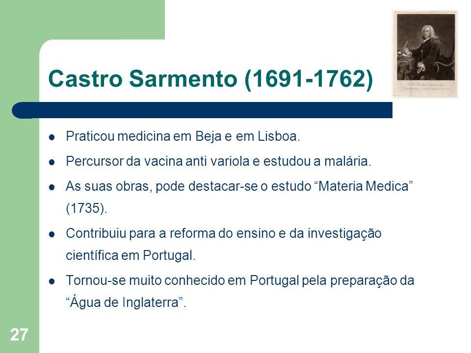 27 Castro Sarmento (1691-1762) Praticou medicina em Beja e em Lisboa. Percursor da vacina anti variola e estudou a malária. As suas obras, pode destac