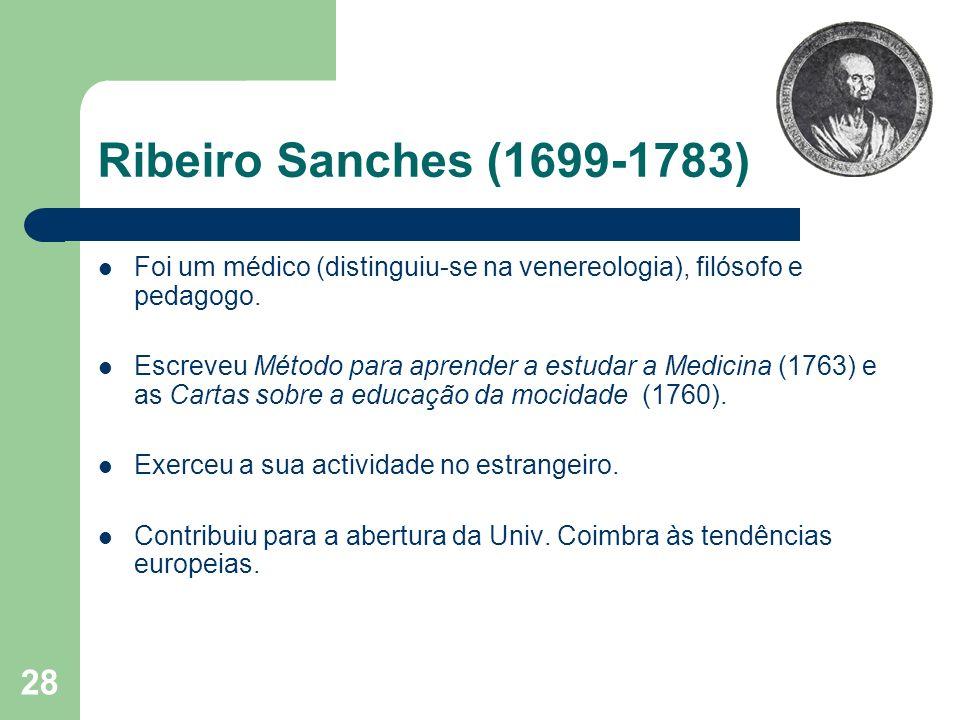 28 Ribeiro Sanches (1699-1783) Foi um médico (distinguiu-se na venereologia), filósofo e pedagogo. Escreveu Método para aprender a estudar a Medicina