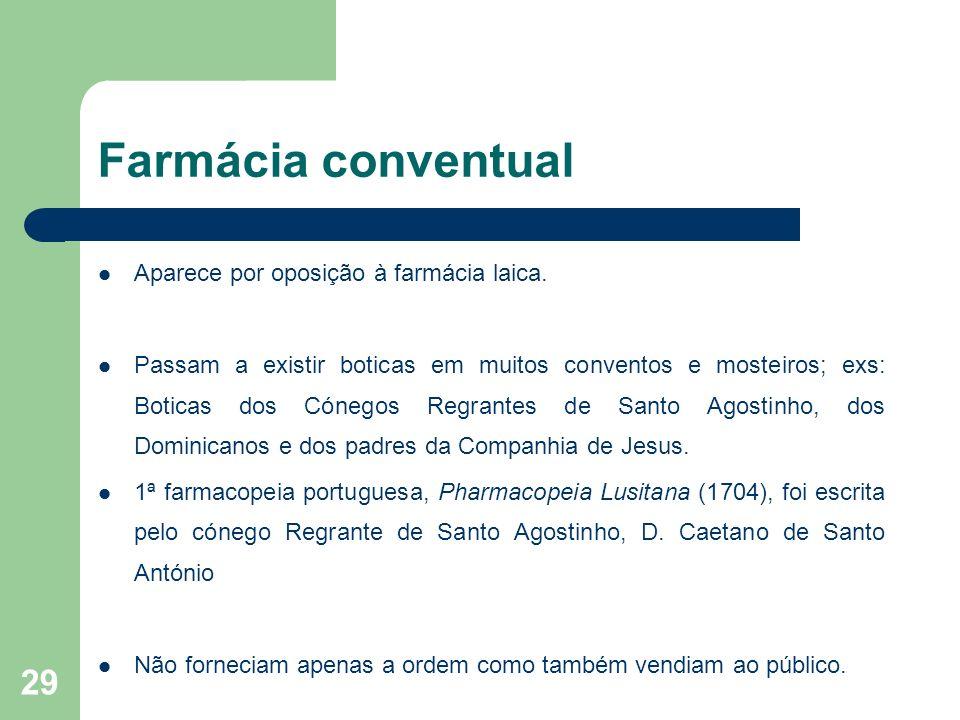 29 Farmácia conventual Aparece por oposição à farmácia laica. Passam a existir boticas em muitos conventos e mosteiros; exs: Boticas dos Cónegos Regra