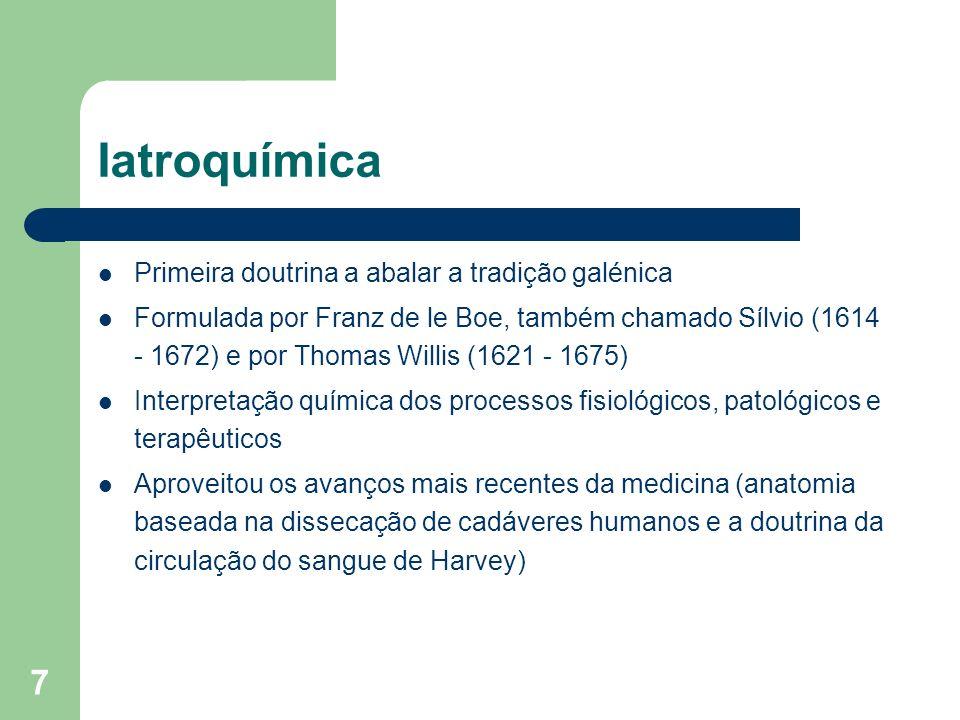 7 Iatroquímica Primeira doutrina a abalar a tradição galénica Formulada por Franz de le Boe, também chamado Sílvio (1614 - 1672) e por Thomas Willis (