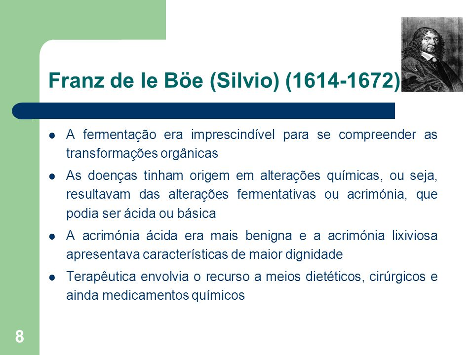8 Franz de le Böe (Silvio) (1614-1672) A fermentação era imprescindível para se compreender as transformações orgânicas As doenças tinham origem em al