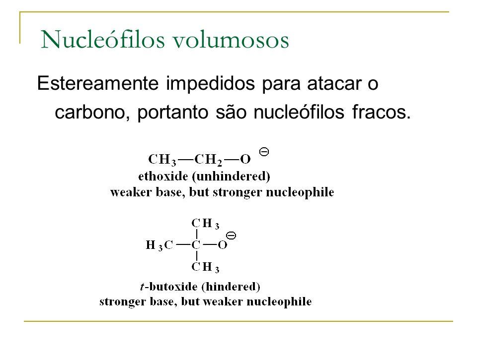 Nucleófilos volumosos Estereamente impedidos para atacar o carbono, portanto são nucleófilos fracos.