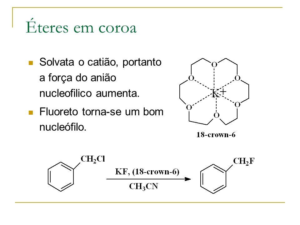 Éteres em coroa Solvata o catião, portanto a força do anião nucleofilico aumenta. Fluoreto torna-se um bom nucleófilo.
