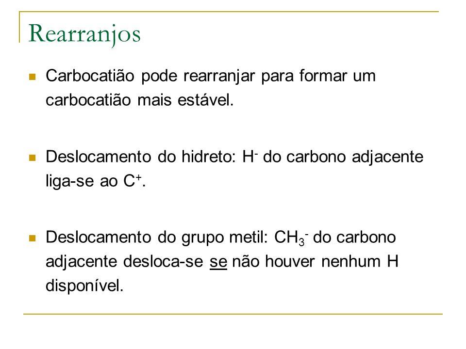 Rearranjos Carbocatião pode rearranjar para formar um carbocatião mais estável. Deslocamento do hidreto: H - do carbono adjacente liga-se ao C +. Desl