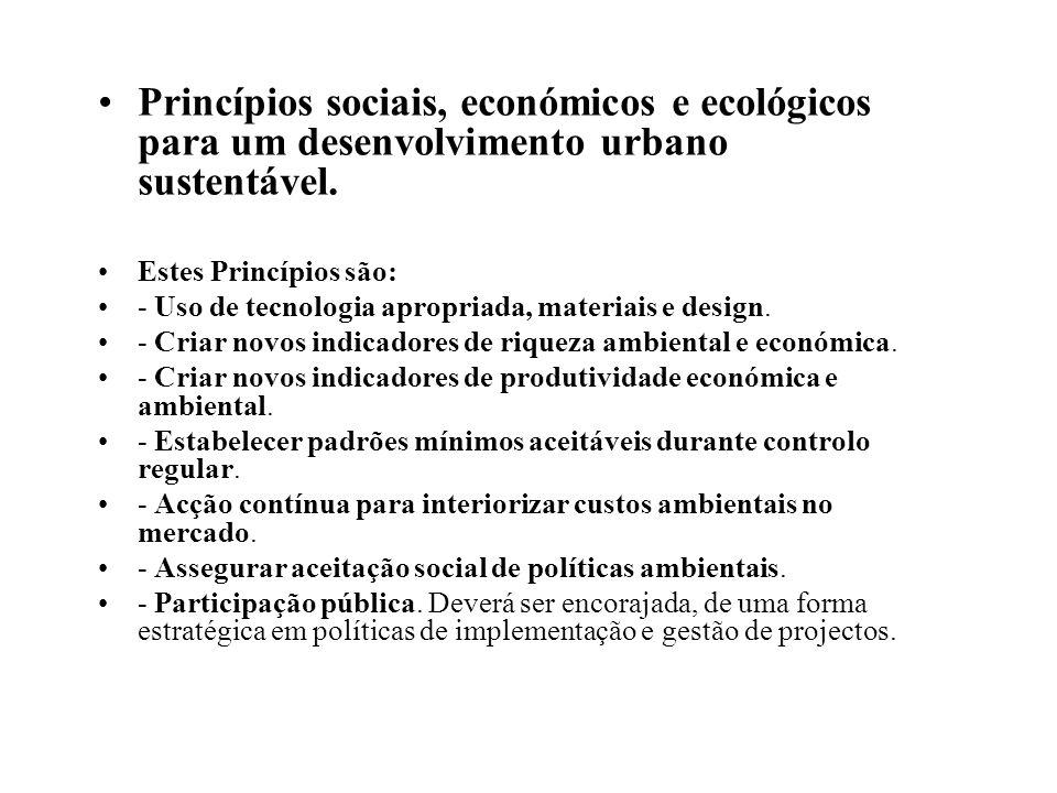 Princípios sociais, económicos e ecológicos para um desenvolvimento urbano sustentável. Estes Princípios são: - Uso de tecnologia apropriada, materiai