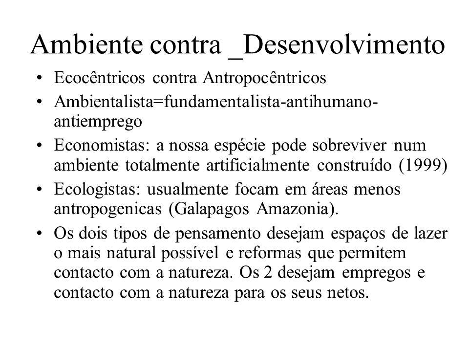 Ambiente contra _Desenvolvimento Ecocêntricos contra Antropocêntricos Ambientalista=fundamentalista-antihumano- antiemprego Economistas: a nossa espécie pode sobreviver num ambiente totalmente artificialmente construído (1999) Ecologistas: usualmente focam em áreas menos antropogenicas (Galapagos Amazonia).