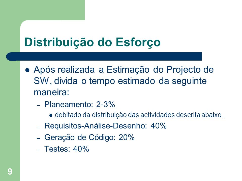 9 Distribuição do Esforço Após realizada a Estimação do Projecto de SW, divida o tempo estimado da seguinte maneira: – Planeamento: 2-3% debitado da d