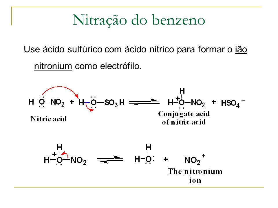 Nitração do benzeno Use ácido sulfúrico com ácido nitrico para formar o ião nitronium como electrófilo.