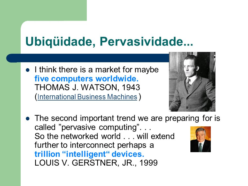 Ubiqüidade, Pervasividade... I think there is a market for maybe five computers worldwide. THOMAS J. WATSON, 1943 ( International Business Machines )