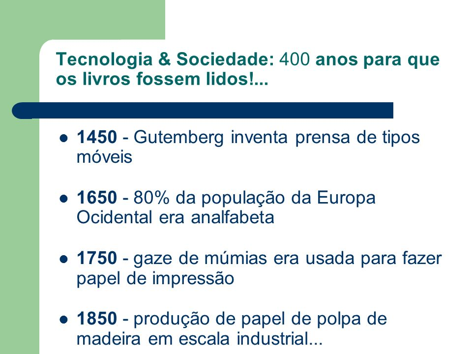 Tecnologia & Sociedade: 400 anos para que os livros fossem lidos!... 1450 - Gutemberg inventa prensa de tipos móveis 1650 - 80% da população da Europa