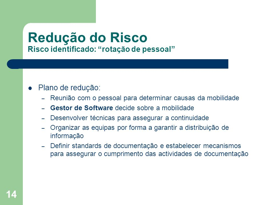 14 Redução do Risco Risco identificado: rotação de pessoal Plano de redução: – Reunião com o pessoal para determinar causas da mobilidade – Gestor de