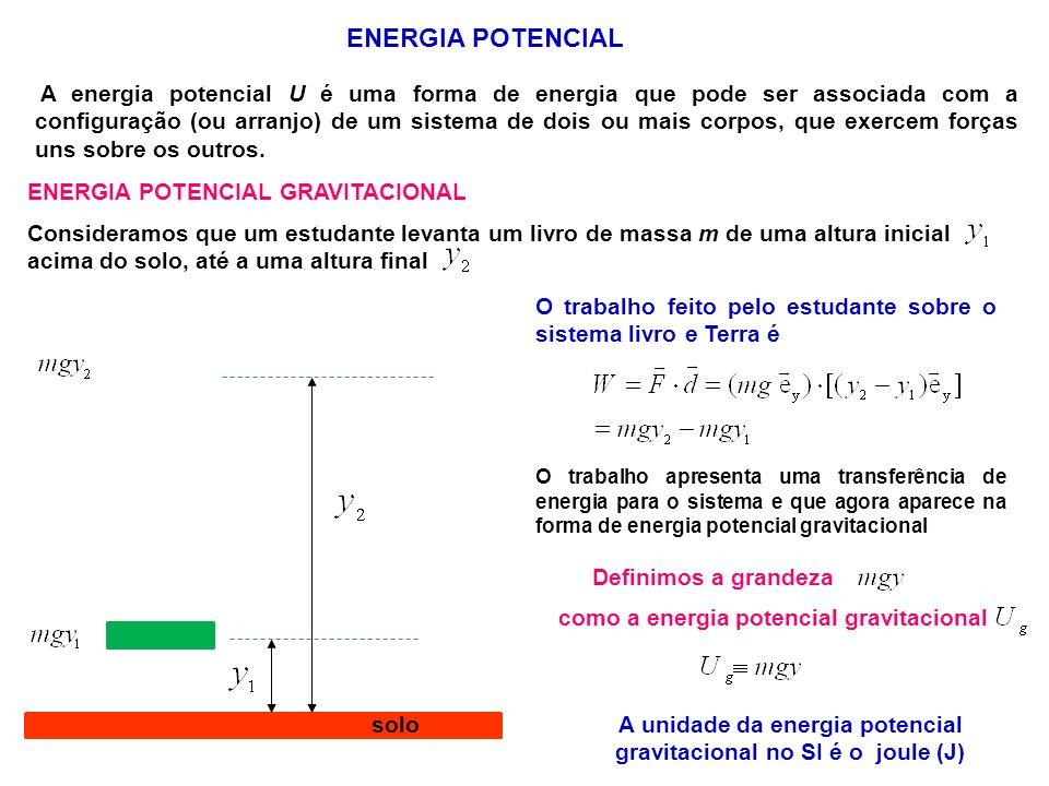 ENERGIA POTENCIAL A energia potencial U é uma forma de energia que pode ser associada com a configuração (ou arranjo) de um sistema de dois ou mais corpos, que exercem forças uns sobre os outros.