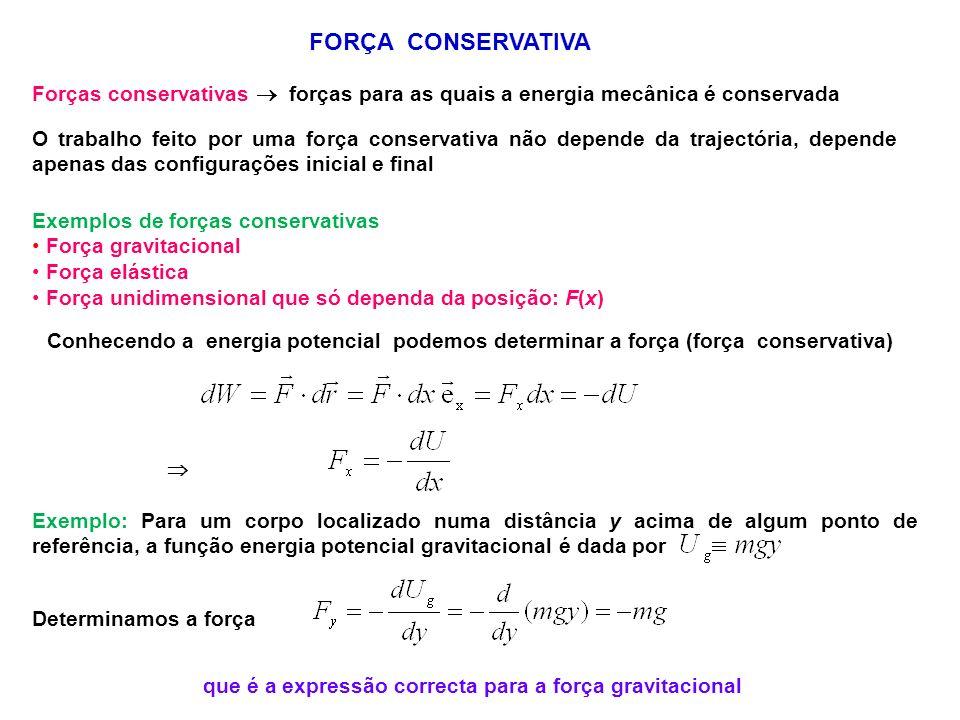 FORÇA CONSERVATIVA Forças conservativas forças para as quais a energia mecânica é conservada O trabalho feito por uma força conservativa não depende da trajectória, depende apenas das configurações inicial e final Exemplos de forças conservativas Força gravitacional Força elástica Força unidimensional que só dependa da posição: F(x) Conhecendo a energia potencial podemos determinar a força (força conservativa) Exemplo: Para um corpo localizado numa distância y acima de algum ponto de referência, a função energia potencial gravitacional é dada por Determinamos a força que é a expressão correcta para a força gravitacional