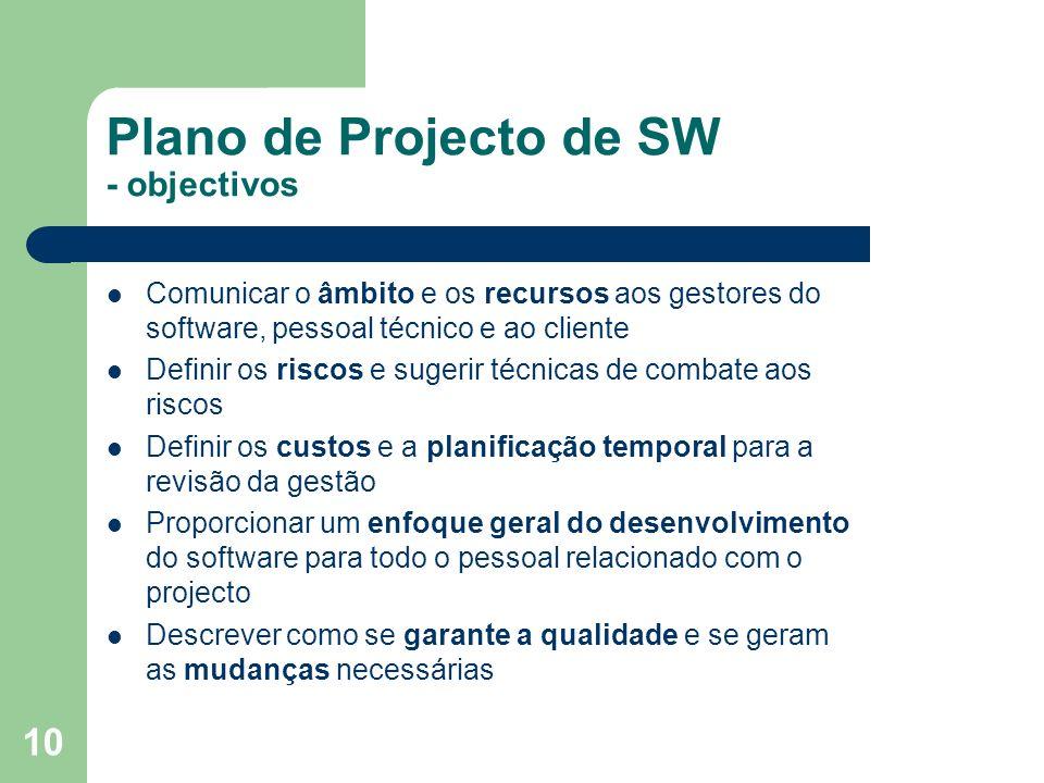 10 Plano de Projecto de SW - objectivos Comunicar o âmbito e os recursos aos gestores do software, pessoal técnico e ao cliente Definir os riscos e su