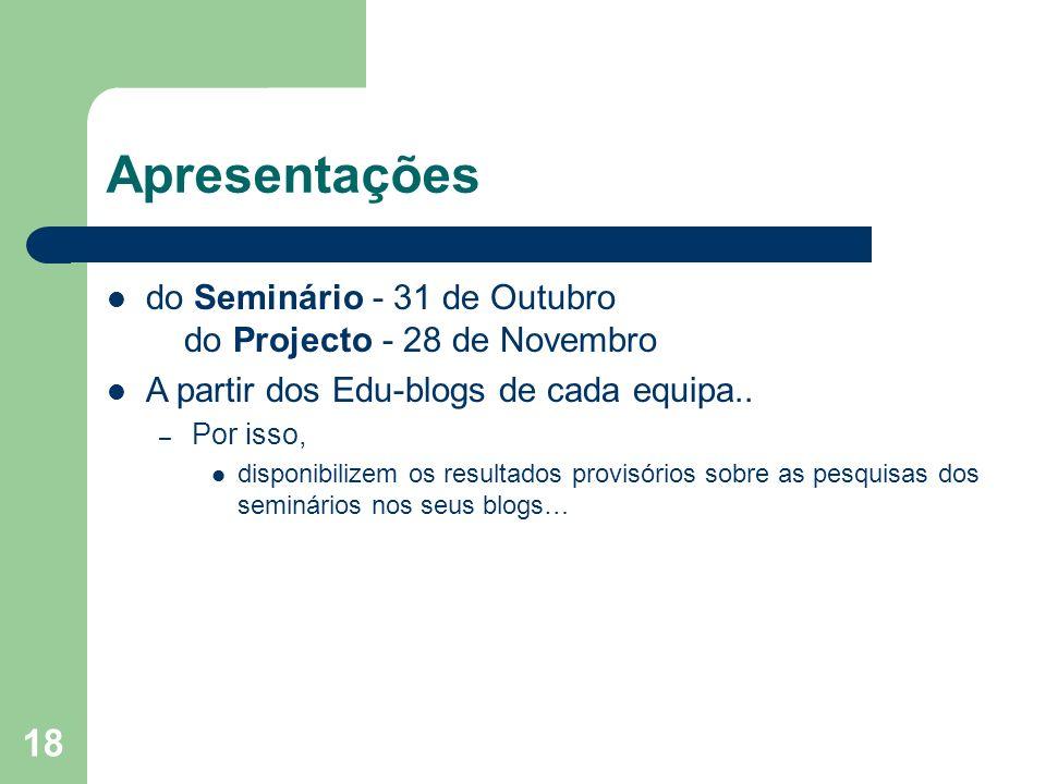 18 Apresentações do Seminário - 31 de Outubro do Projecto - 28 de Novembro A partir dos Edu-blogs de cada equipa.. – Por isso, disponibilizem os resul