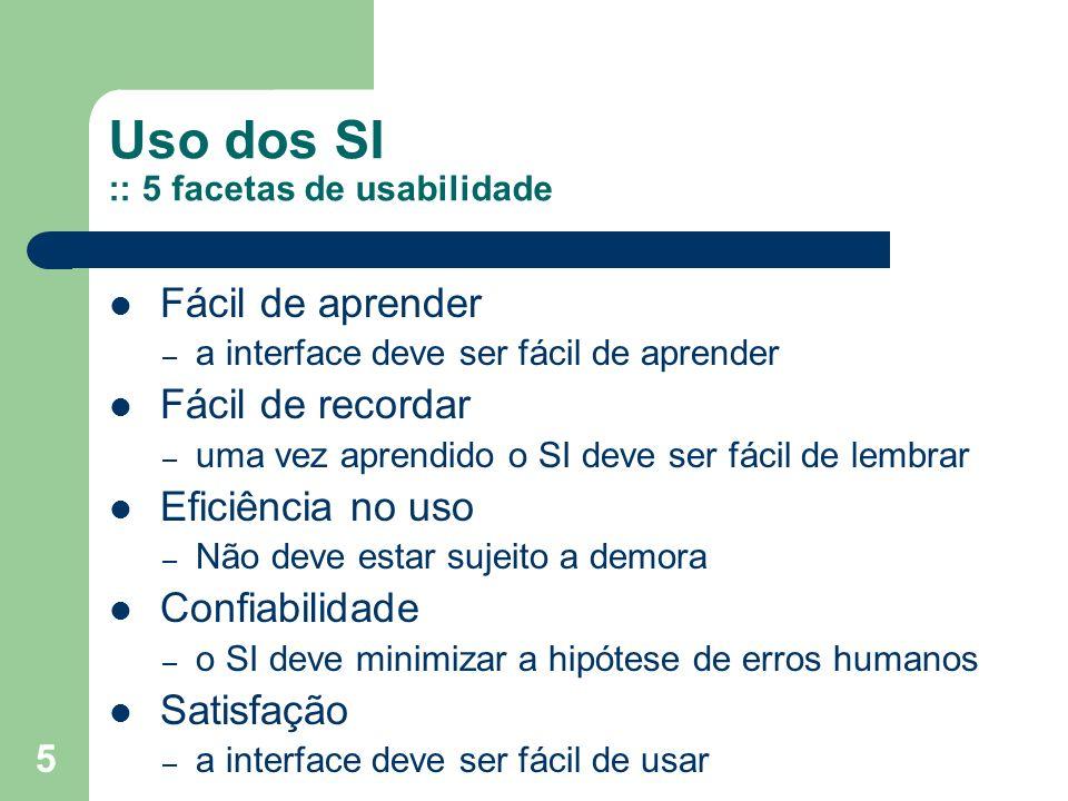 5 Uso dos SI :: 5 facetas de usabilidade Fácil de aprender – a interface deve ser fácil de aprender Fácil de recordar – uma vez aprendido o SI deve se