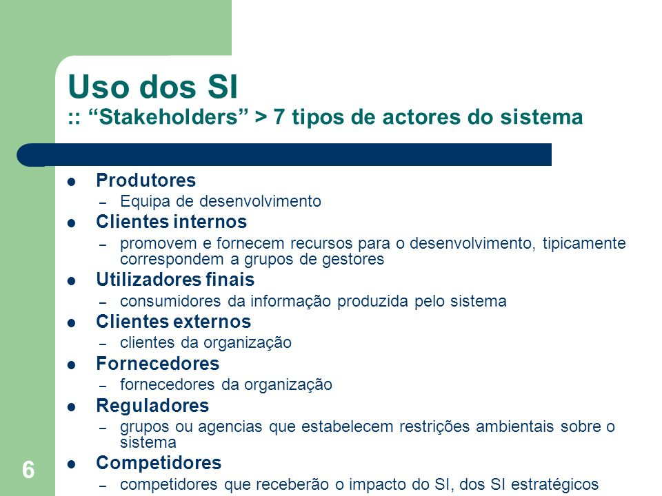 6 Uso dos SI :: Stakeholders > 7 tipos de actores do sistema Produtores – Equipa de desenvolvimento Clientes internos – promovem e fornecem recursos p