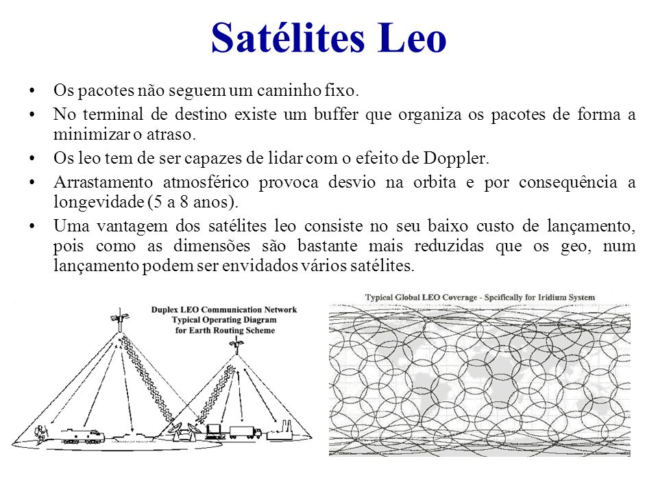 Satélites Leo Os pacotes não seguem um caminho fixo. No terminal de destino existe um buffer que organiza os pacotes de forma a minimizar o atraso. Os