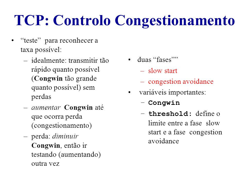 duas fases –slow start –congestion avoidance variáveis importantes: –Congwin –threshold: define o limite entre a fase slow start e a fase congestion a