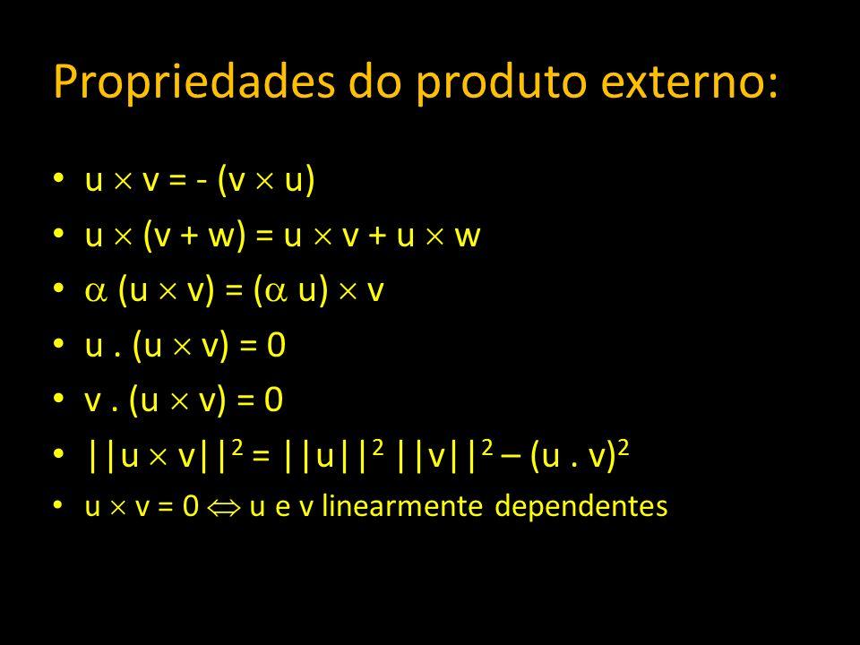 Propriedades do produto externo: u v = - (v u) u (v + w) = u v + u w (u v) = ( u) v u. (u v) = 0 v. (u v) = 0 ||u v|| 2 = ||u|| 2 ||v|| 2 – (u. v) 2 u