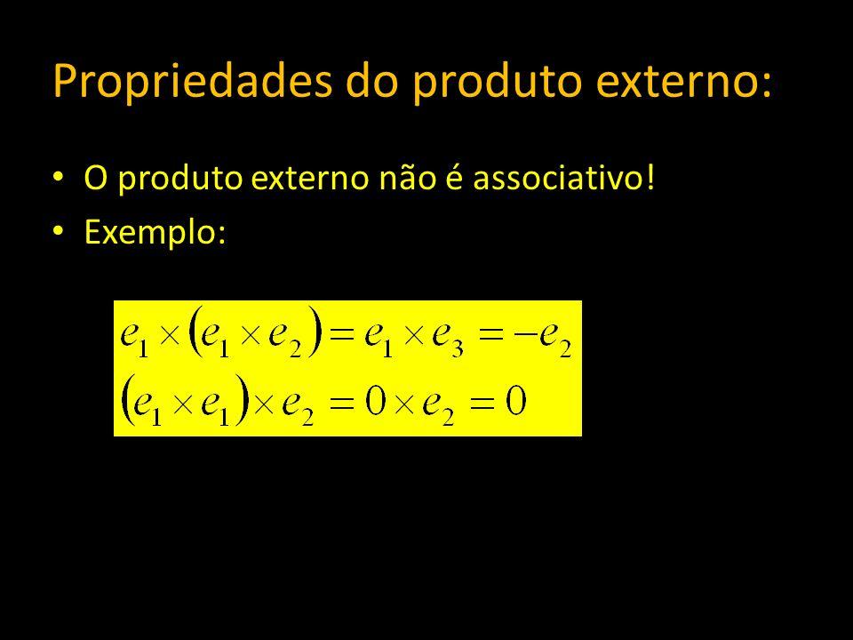 Propriedades do produto externo: O produto externo não é associativo! Exemplo: