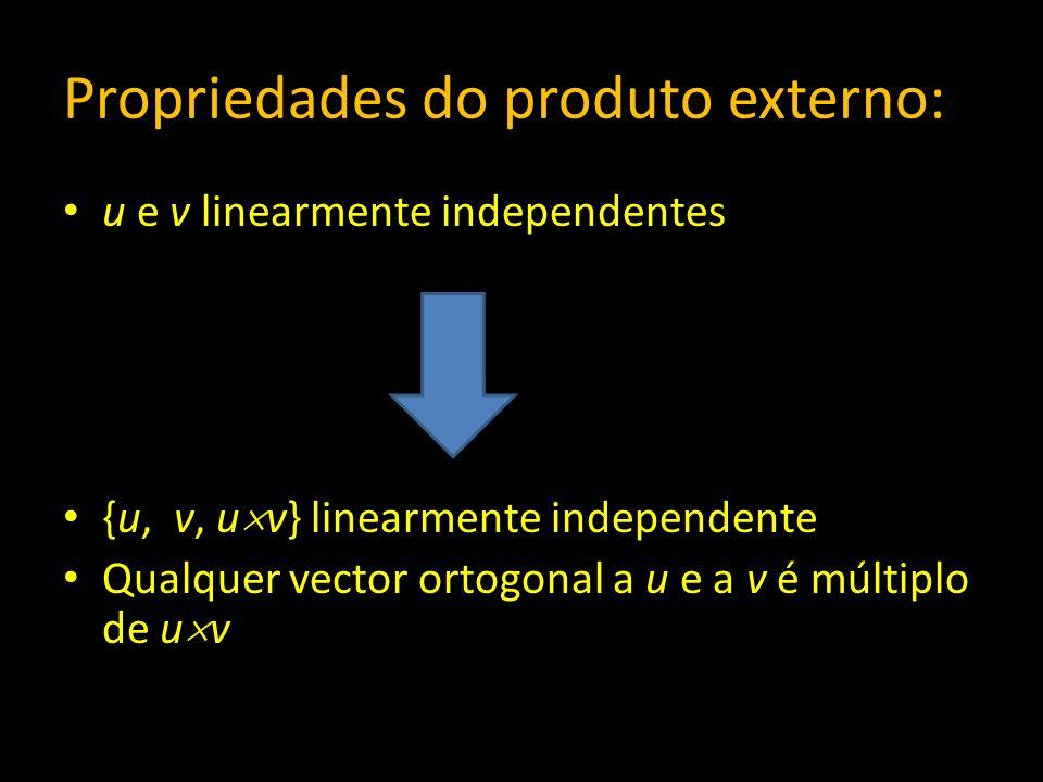 Propriedades do produto externo: u e v linearmente independentes {u, v, u v} linearmente independente Qualquer vector ortogonal a u e a v é múltiplo d