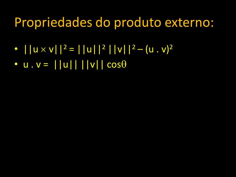 Propriedades do produto externo: ||u v|| 2 = ||u|| 2 ||v|| 2 – (u. v) 2 u. v = ||u|| ||v|| cos