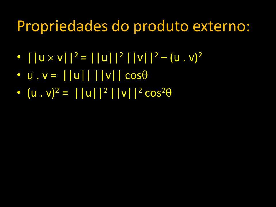 Propriedades do produto externo: ||u v|| 2 = ||u|| 2 ||v|| 2 – (u. v) 2 u. v = ||u|| ||v|| cos (u. v) 2 = ||u|| 2 ||v|| 2 cos 2