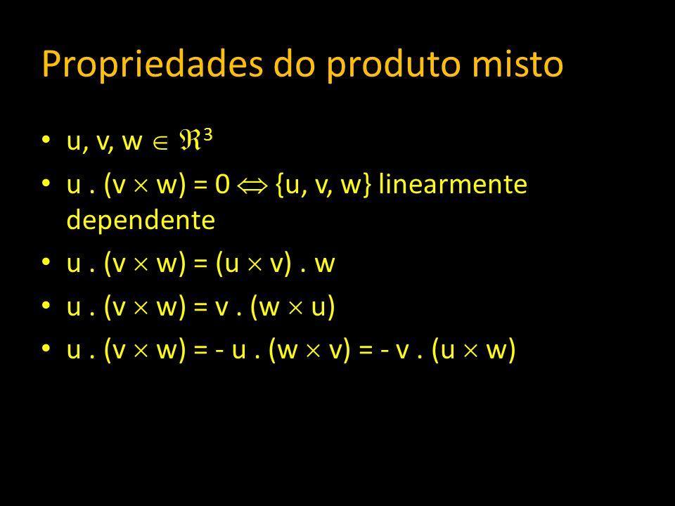Propriedades do produto misto u, v, w 3 u. (v w) = 0 {u, v, w} linearmente dependente u. (v w) = (u v). w u. (v w) = v. (w u) u. (v w) = - u. (w v) =