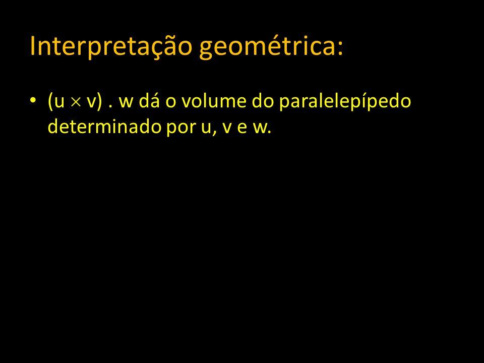 Interpretação geométrica: (u v). w dá o volume do paralelepípedo determinado por u, v e w.