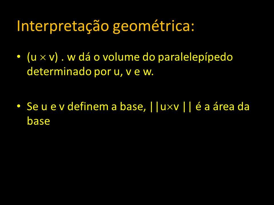 Interpretação geométrica: (u v). w dá o volume do paralelepípedo determinado por u, v e w. Se u e v definem a base, ||u v || é a área da base