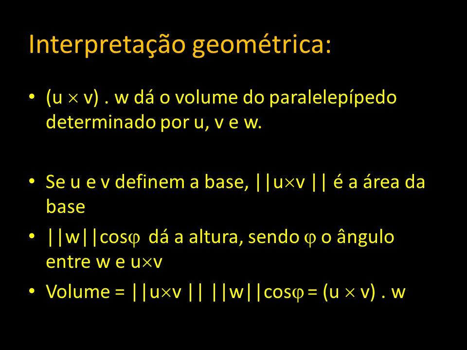 Interpretação geométrica: (u v). w dá o volume do paralelepípedo determinado por u, v e w. Se u e v definem a base, ||u v || é a área da base ||w||cos