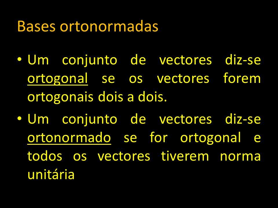 Bases ortonormadas Um conjunto de vectores diz-se ortogonal se os vectores forem ortogonais dois a dois. Um conjunto de vectores diz-se ortonormado se