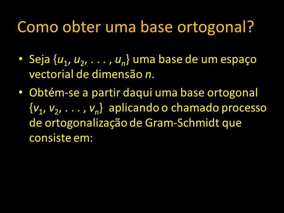 Como obter uma base ortogonal? Seja {u 1, u 2,..., u n } uma base de um espaço vectorial de dimensão n. Obtém-se a partir daqui uma base ortogonal {v