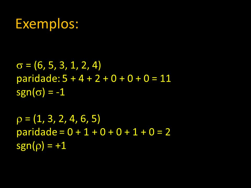 Exemplos: = (6, 5, 3, 1, 2, 4) paridade: 5 + 4 + 2 + 0 + 0 + 0 = 11 sgn( ) = -1 = (1, 3, 2, 4, 6, 5) paridade = 0 + 1 + 0 + 0 + 1 + 0 = 2 sgn( ) = +1