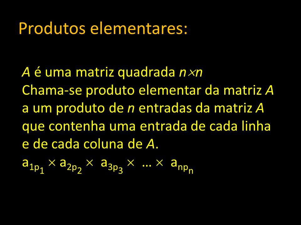 Produtos elementares: A é uma matriz quadrada n n Chama-se produto elementar da matriz A a um produto de n entradas da matriz A que contenha uma entra