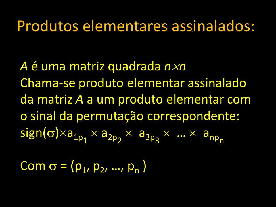 Produtos elementares assinalados: A é uma matriz quadrada n n Chama-se produto elementar assinalado da matriz A a um produto elementar com o sinal da