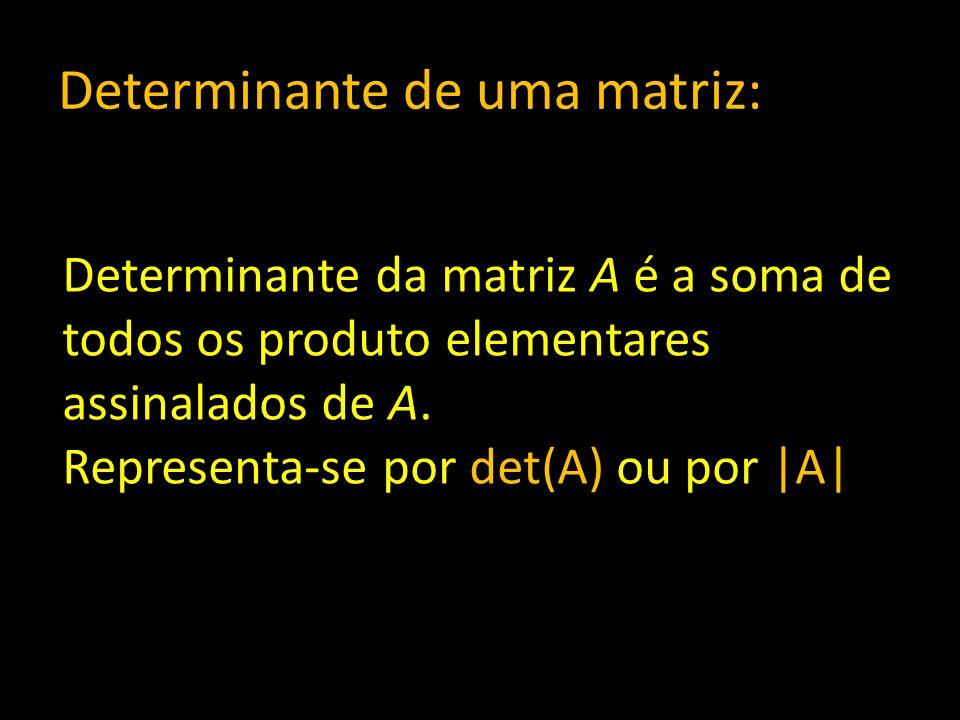 Determinante de uma matriz: Determinante da matriz A é a soma de todos os produto elementares assinalados de A. Representa-se por det(A) ou por |A|