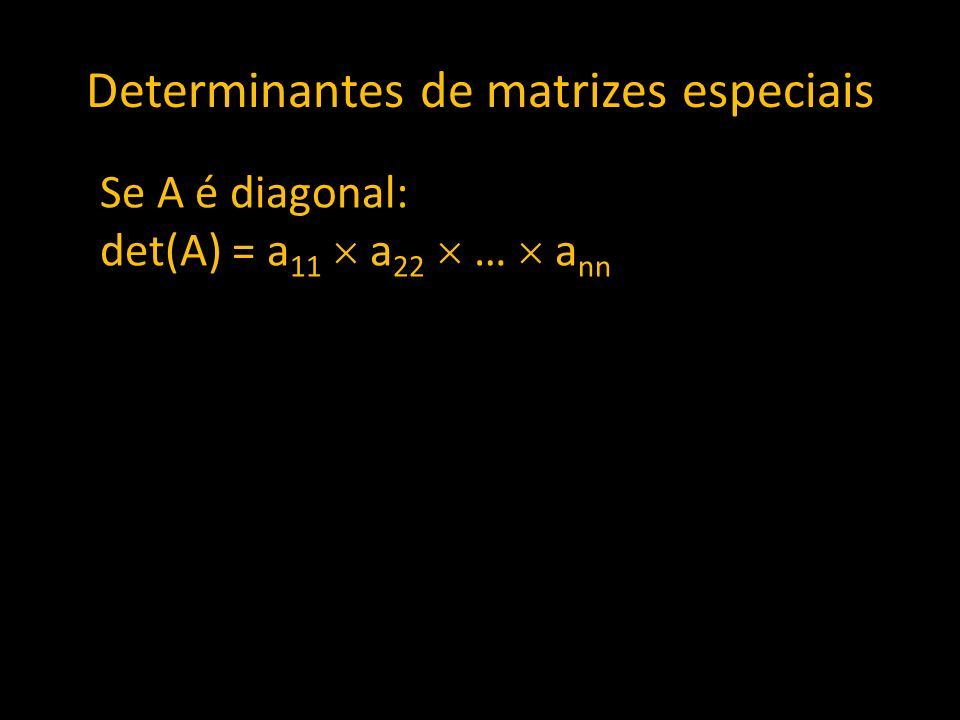 Determinantes de matrizes especiais Se A é diagonal: det(A) = a 11 a 22 … a nn