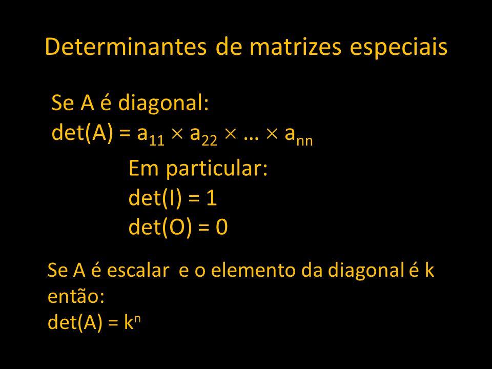 Determinantes de matrizes especiais Se A é diagonal: det(A) = a 11 a 22 … a nn Em particular: det(I) = 1 det(O) = 0 Se A é escalar e o elemento da dia