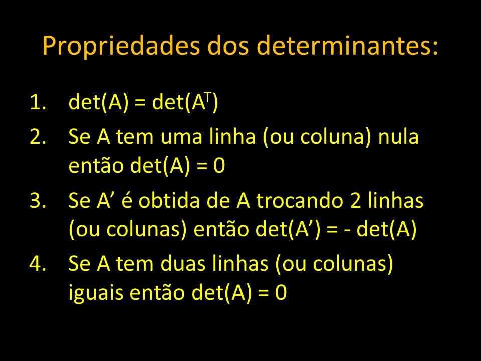 Propriedades dos determinantes: 1.det(A) = det(A T ) 2.Se A tem uma linha (ou coluna) nula então det(A) = 0 3.Se A é obtida de A trocando 2 linhas (ou