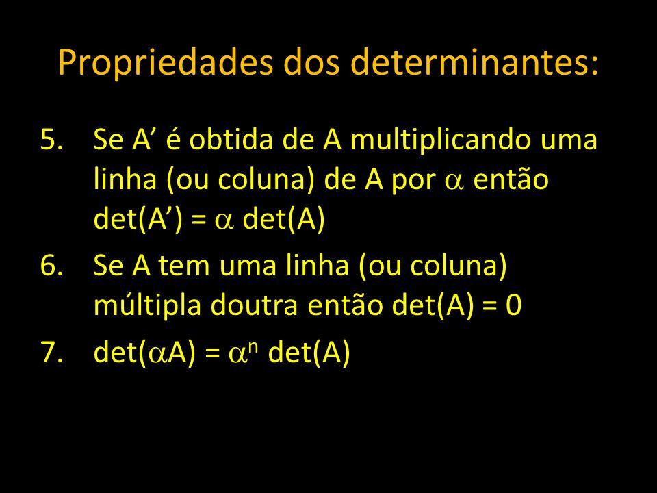 Propriedades dos determinantes: 5.Se A é obtida de A multiplicando uma linha (ou coluna) de A por então det(A) = det(A) 6.Se A tem uma linha (ou colun