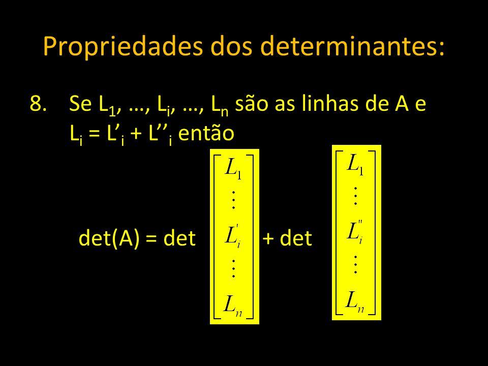 Propriedades dos determinantes: 8.Se L 1, …, L i, …, L n são as linhas de A e L i = L i + L i então det(A) = det + det